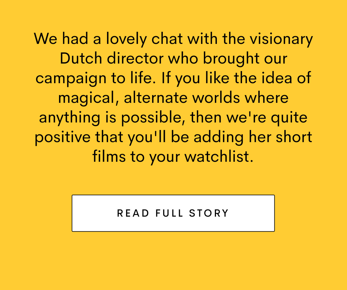 We had a lovely chat with the visionary Dutch director who brought our campaign to life. Read full story.