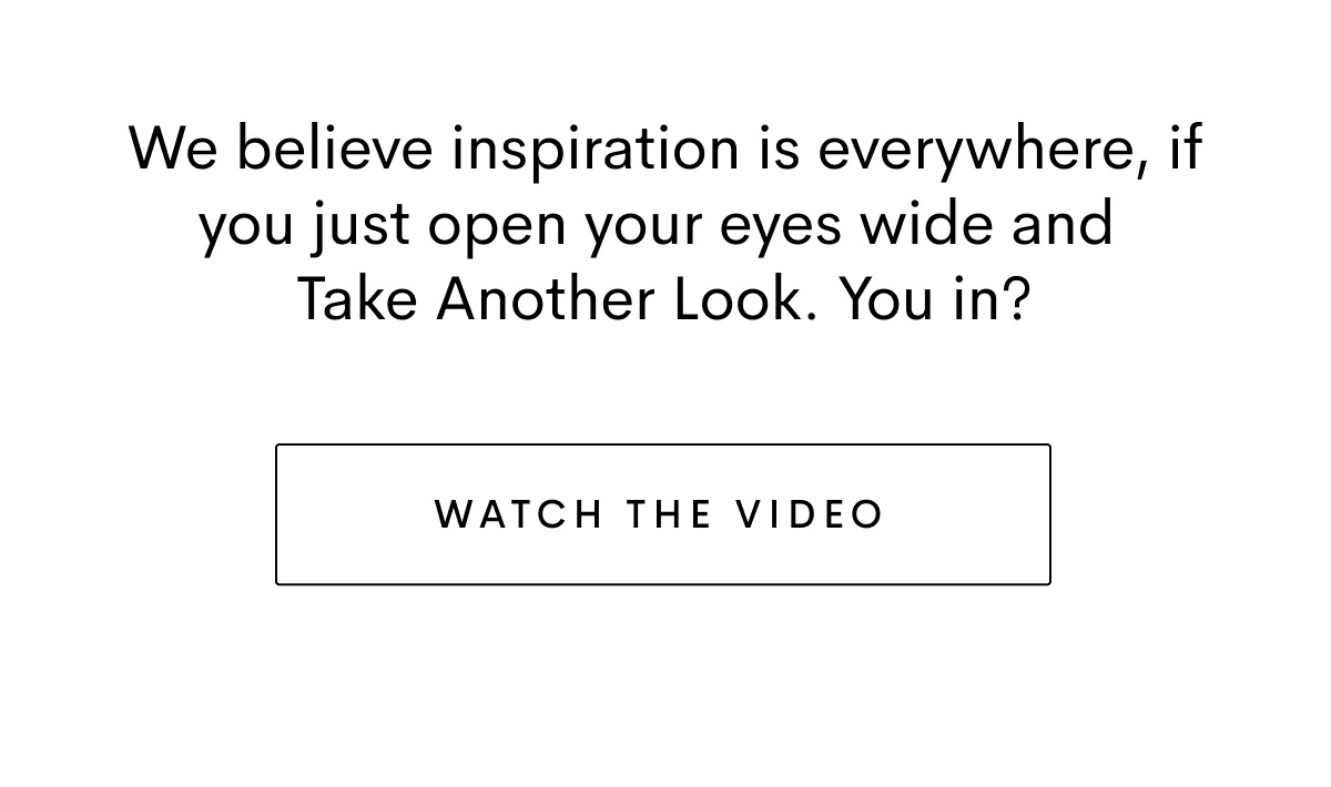 We believe inspiration is everywhere, if you just open your eyes wide and Take Another Look. You in?